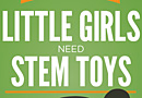 The Truth About Why Little Girls Need STEM Toys